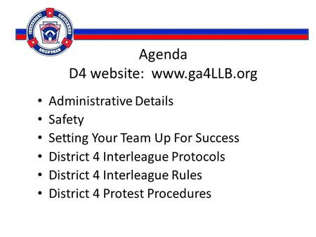 Agenda D4 website: www.ga4LLB.org Administrative Details Safety Setting Your Team Up For Success District 4 Interleague Protocols District 4 Interleague.