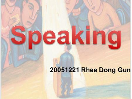 20051221 Rhee Dong Gun. Chapter The speaking process The differences between spoken and written language Speaking skills Speaking in the classroom Feedback.