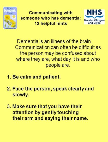 Communicating with someone who has dementia: 12 helpful hints Dementia is an illness of the brain. Communication can often be difficult as the person may.