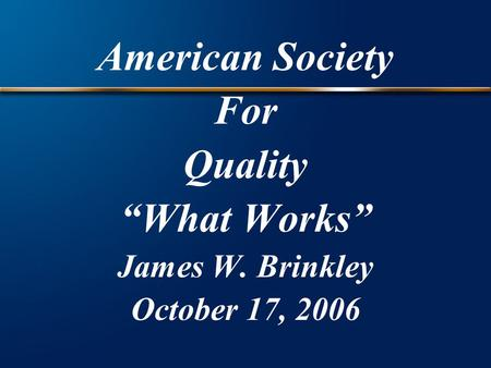 "American Society For Quality ""What Works"" James W. Brinkley October 17, 2006."