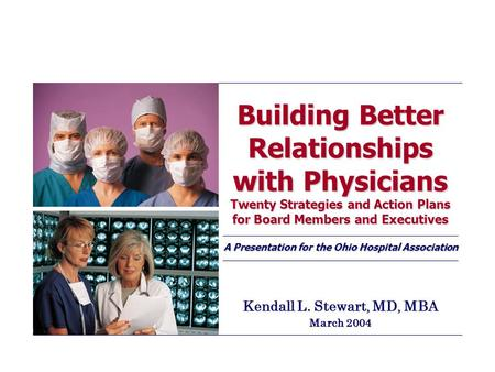Building Better Relationships with Physicians Twenty Strategies and Action Plans for Board Members and Executives A Presentation for the Ohio Hospital.