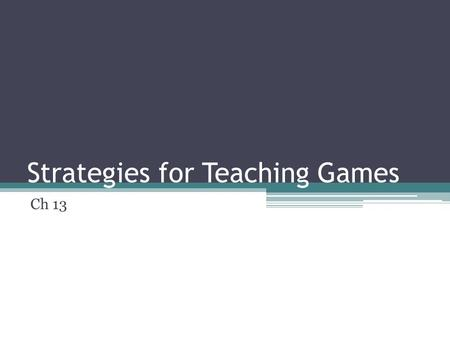 Strategies for Teaching Games Ch 13. Games in PE Curriculum Not always fun or positive learning May create lifelong dislike of games Teach movements &