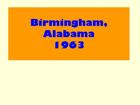 Birmingham, Alabama 1963. Aim : Examine the effectiveness of the 1963 demonstration in Birmingham, Alabama.