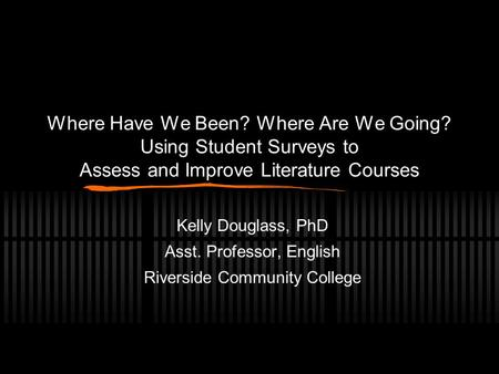 Where Have We Been? Where Are We Going? Using Student Surveys to Assess and Improve Literature Courses Kelly Douglass, PhD Asst. Professor, English Riverside.