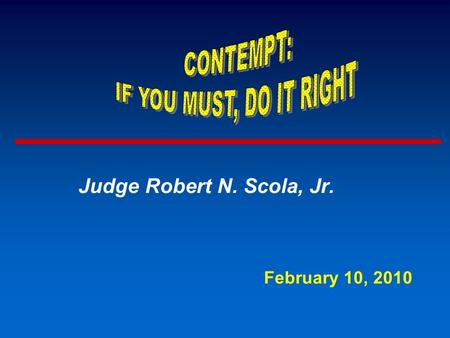 Judge Robert N. Scola, Jr. February 10, 2010. IDENTIFY TYPES OF CONTEMPT ADVISE JUDGES HOW TO CONDUCT HEARING FOR EACH KIND OF CONTEMPT PREPARE WRITTEN.