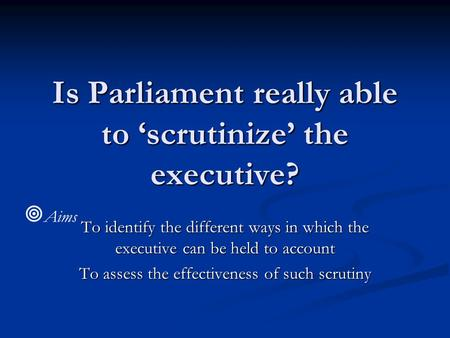 Is Parliament really able to 'scrutinize' the executive? To identify the different ways in which the executive can be held to account To assess the effectiveness.