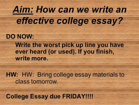 Aim: How can we write an effective college essay? DO NOW: Write the worst pick up line you have ever heard (or used). If you finish, write more. HW: HW: