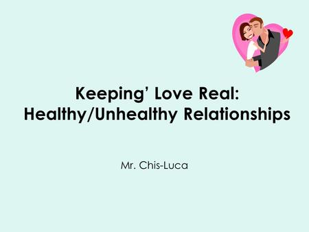 Keeping' Love Real: Healthy/Unhealthy Relationships Mr. Chis-Luca.
