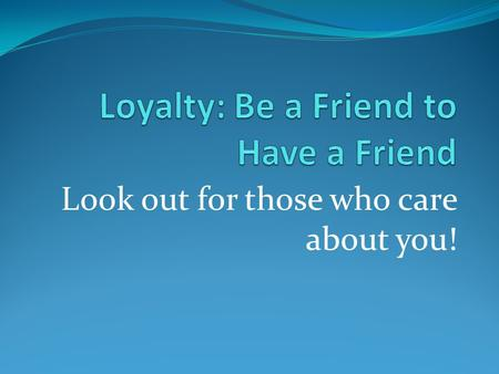 Loyalty: Be a Friend to Have a Friend
