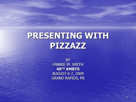 1 PRESENTING WITH PIZZAZZ BY FANNIE M. SMITH 40 TH AMBTS AUGUST 6-7, 2009 GRAND RAPIDS, MI.