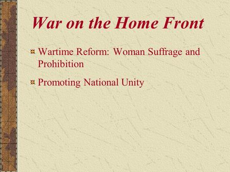 War on the Home Front Wartime Reform: Woman Suffrage and Prohibition Promoting National Unity.