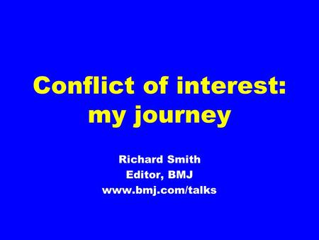 Conflict of interest: my journey Richard Smith Editor, BMJ www.bmj.com/talks.