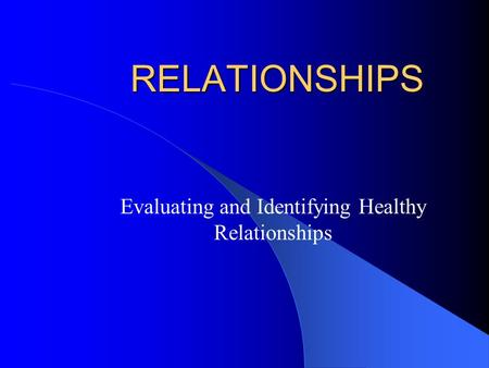 RELATIONSHIPS Evaluating and Identifying Healthy Relationships.