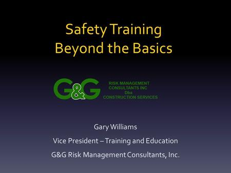 Safety Training Beyond the Basics Gary Williams Vice President – Training and Education G&G Risk Management Consultants, Inc.