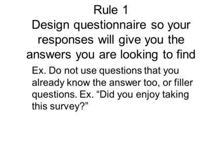 Rule 1 Design questionnaire so your responses will give you the answers you are looking to find Ex. Do not use questions that you already know the answer.