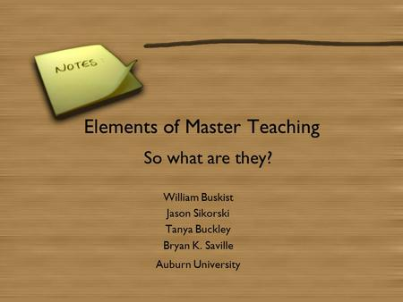 Elements of Master Teaching William Buskist Jason Sikorski Tanya Buckley Bryan K. Saville Auburn University So what are they?