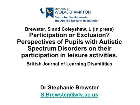 Brewster, S and Coleyshaw, L (in press) Participation or Exclusion? Perspectives of Pupils with Autistic Spectrum Disorders on their participation in leisure.