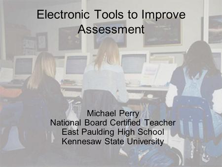 Electronic Tools to Improve Assessment Michael Perry National Board Certified Teacher East Paulding High School Kennesaw State University.