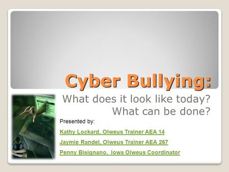 Cyber Bullying: What does it look like today? What can be done? Presented by: Kathy Lockard, Olweus Trainer AEA 14 Jaymie Randel, Olweus Trainer AEA 267.