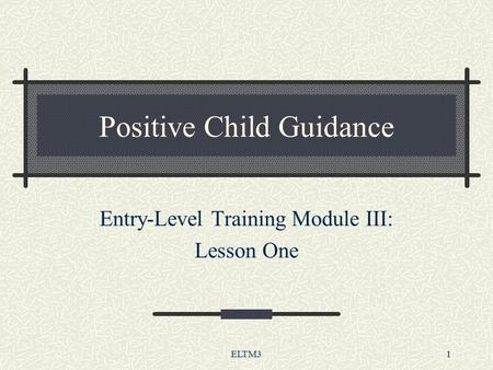 ELTM31 Positive Child Guidance Entry-Level Training Module III: Lesson One.
