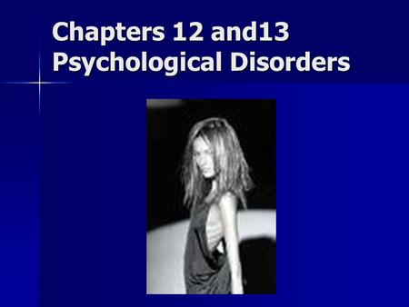 Chapters 12 and13 Psychological Disorders. Defining Psychological Disorders Mental processes and/or behavior patterns that cause emotional distress and/or.