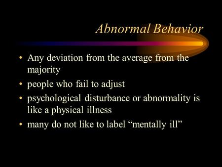 Abnormal Behavior Any deviation from the average from the majority people who fail to adjust psychological disturbance or abnormality is like a physical.