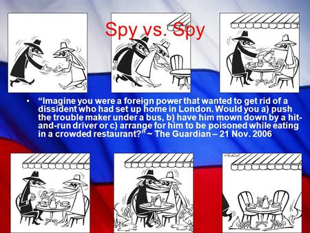 "Spy vs. Spy ""Imagine you were a foreign power that wanted to get rid of a dissident who had set up home in London. Would you a) push the trouble maker."