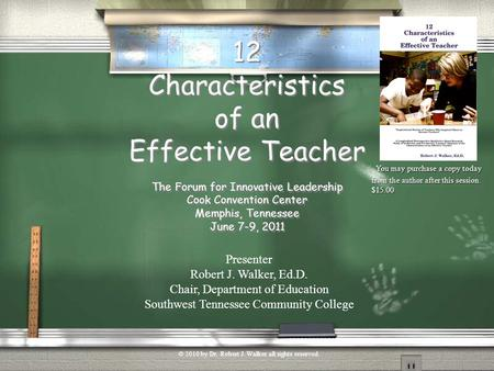 12 Characteristics of an Effective Teacher The Forum for Innovative Leadership Cook Convention Center Memphis, Tennessee June 7-9, 2011 Presenter Robert.