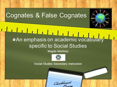 Cognates & False Cognates An emphasis on academic vocabulary specific to Social Studies Magda Martinez Social Studies Secondary Instruction.