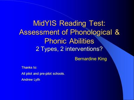 MidYIS Reading Test: Assessment of Phonological & Phonic Abilities 2 Types, 2 interventions? Bernardine King Thanks to: All pilot and pre-pilot schools.