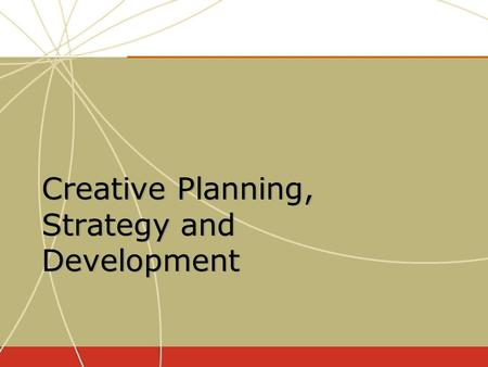 Creative Planning, Strategy and Development. Determining what the advertising message will say or communicate Determining what the advertising message.