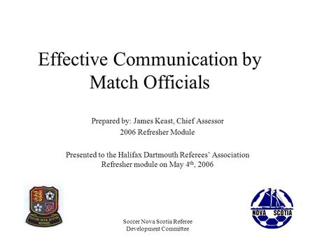 Soccer Nova Scotia Referee Development Committee Effective Communication by Match Officials Prepared by: James Keast, Chief Assessor 2006 Refresher Module.