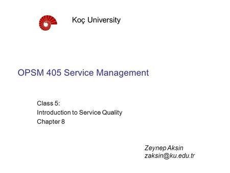 OPSM 405 Service Management Class 5: Introduction to Service Quality Chapter 8 Koç University Zeynep Aksin