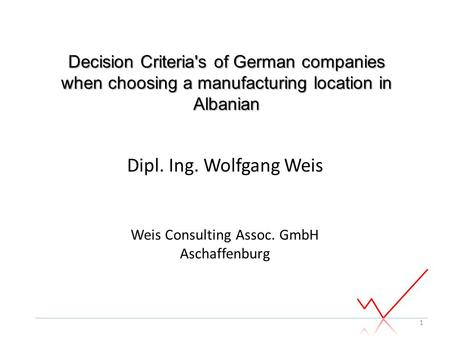 Dipl. Ing. Wolfgang Weis Weis Consulting Assoc. GmbH Aschaffenburg 1 Decision Criteria's of German companies when choosing a manufacturing location in.