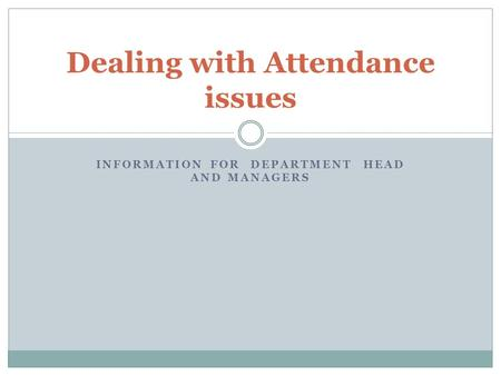 INFORMATION FOR DEPARTMENT HEAD AND MANAGERS Dealing with Attendance issues.