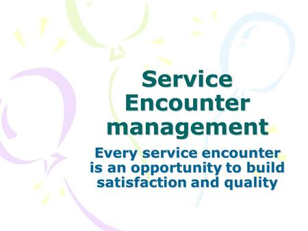 Service Encounter management Every service encounter is an opportunity to build satisfaction and quality.