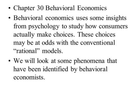 Chapter 30 Behavioral Economics Behavioral economics uses some insights from psychology to study how consumers actually make choices. These choices may.