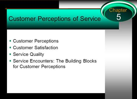 5 Chapter Customer Perceptions of Service  Customer Perceptions  Customer Satisfaction  Service Quality  Service Encounters: The Building Blocks for.