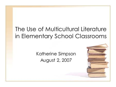 The Use of Multicultural Literature in Elementary School Classrooms Katherine Simpson August 2, 2007.
