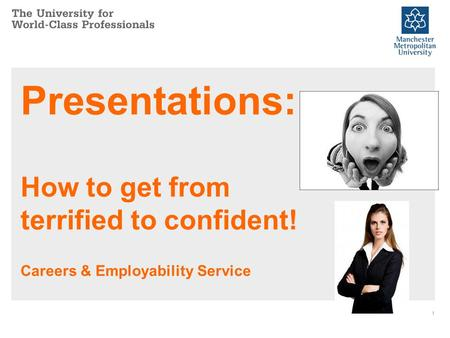 Presentations: How to get from terrified to confident! Careers & Employability Service 1.
