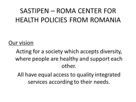 SASTIPEN – ROMA CENTER FOR HEALTH POLICIES FROM ROMANIA Our vision Acting for a society which accepts diversity, where people are healthy and support each.