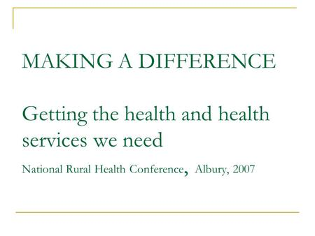 MAKING A DIFFERENCE Getting the health and health services we need National Rural Health Conference, Albury, 2007.
