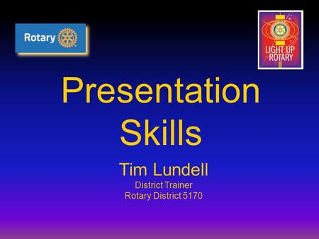 Presentation Skills Tim Lundell District Trainer Rotary District 5170.