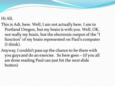Hi All, This is Adi, here. Well, I am not actually here. I am in Portland Oregon, but my brain is with you. Well, OK, not really my brain, but the electronic.