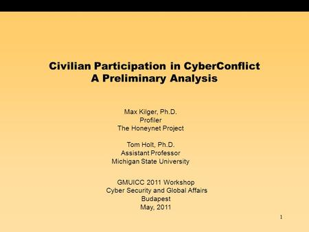 1 Civilian Participation in CyberConflict A Preliminary Analysis Max Kilger, Ph.D. Profiler The Honeynet Project Tom Holt, Ph.D. Assistant Professor Michigan.