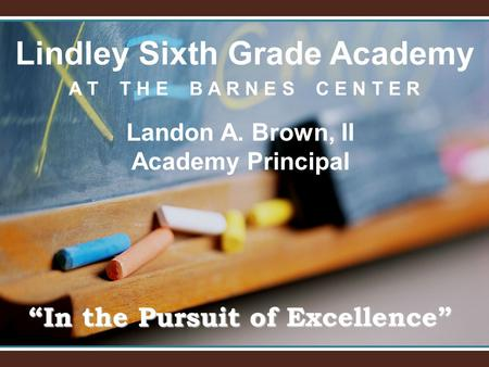 "Lindley Sixth Grade Academy A T T H E B A R N E S C E N T E R ""In the Pursuit of Excellence"" Landon A. Brown, II Academy Principal."