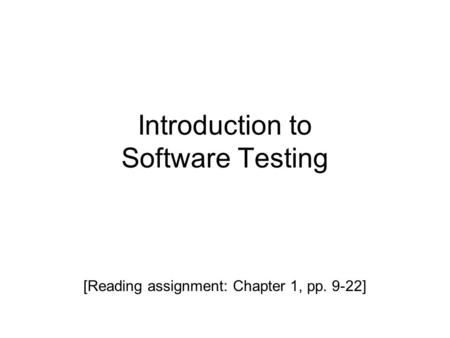 Introduction to Software Testing [Reading assignment: Chapter 1, pp. 9-22]