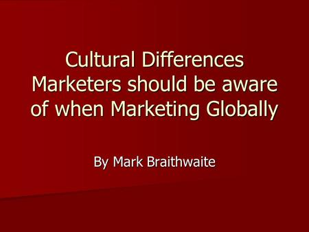 Cultural Differences Marketers should be aware of when Marketing Globally By Mark Braithwaite.