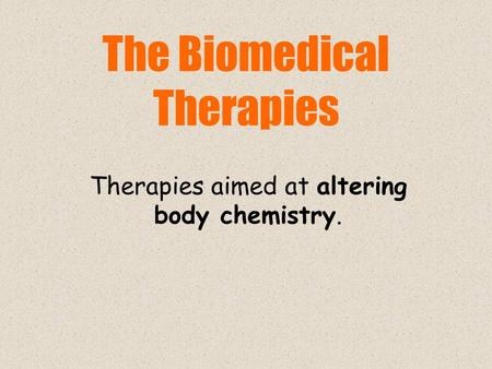 The Biomedical Therapies Therapies aimed at altering body chemistry.
