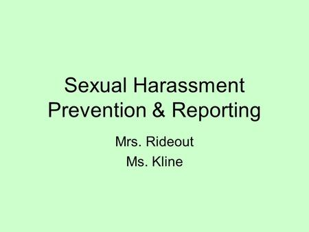 Sexual Harassment Prevention & Reporting Mrs. Rideout Ms. Kline.